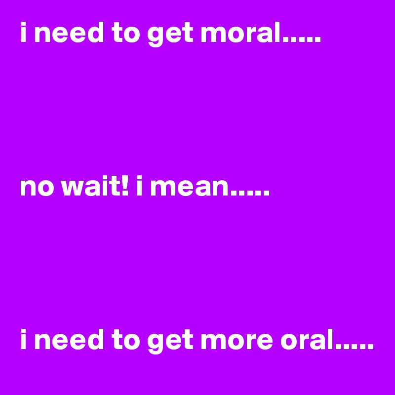 i need to get moral.....     no wait! i mean.....     i need to get more oral.....