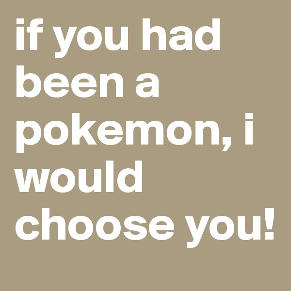 if you had been a pokemon, i would choose you!