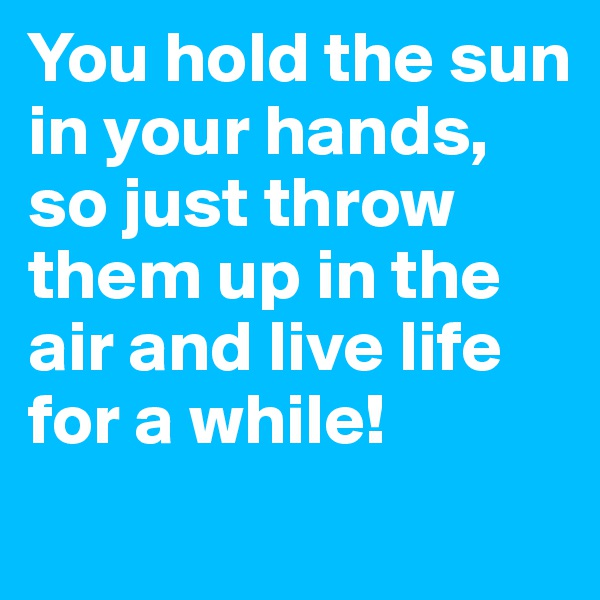 You hold the sun in your hands, so just throw them up in the air and live life for a while!