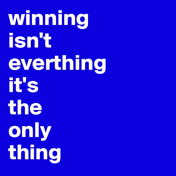 winning isn't everthing it's the only thing