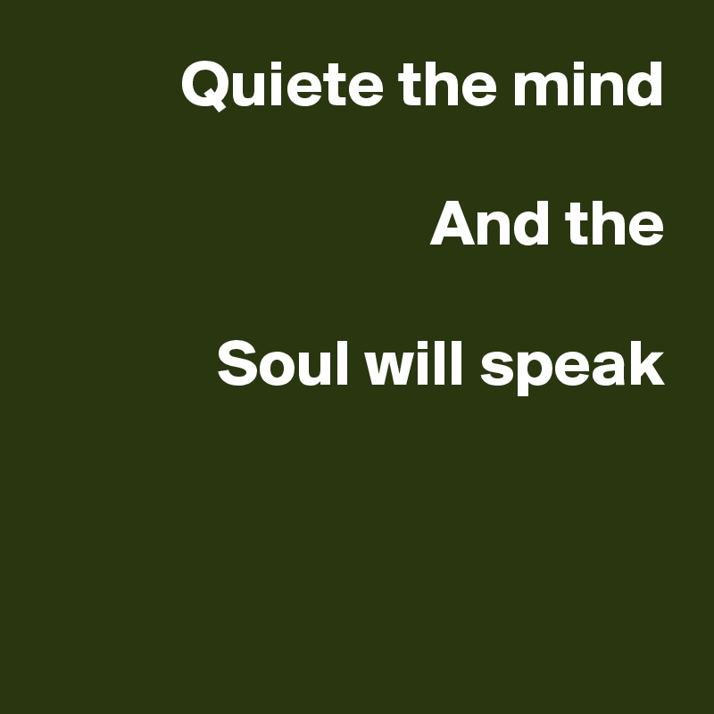 Quiete the mind  And the  Soul will speak
