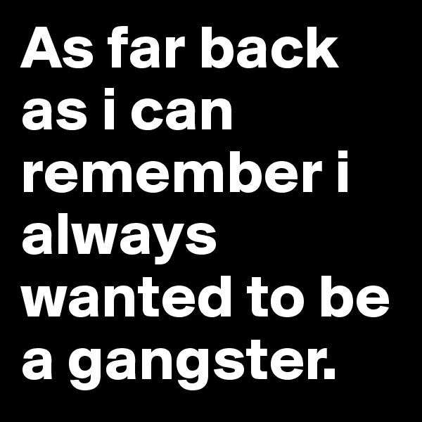 As far back as i can remember i always wanted to be a gangster.