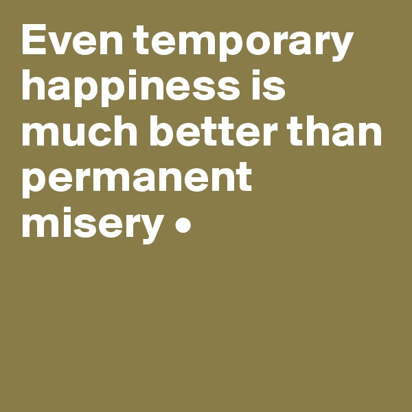 Even temporary happiness is much better than permanent misery •