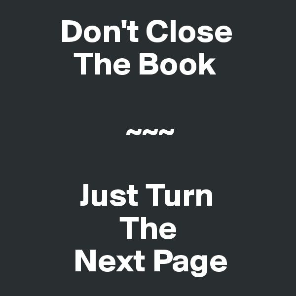 Don't Close          The Book                   ~~~                 Just Turn                 The          Next Page