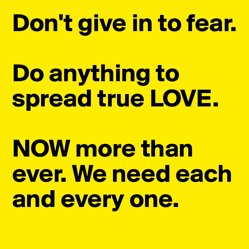 Dont Give In To Fear Do Anything To Spread True Love Now More