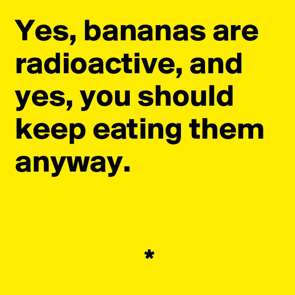 Yes, bananas are radioactive, and yes, you should keep eating them anyway.                        *