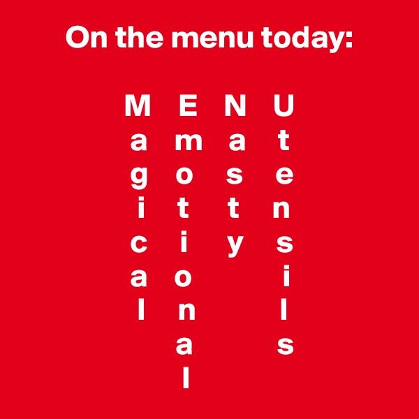 On the menu today:                  M    E    N    U                  a    m    a     t                  g    o     s     e                   i     t      t     n                  c     i      y     s                  a    o              i                   l     n             l                         a             s                          l
