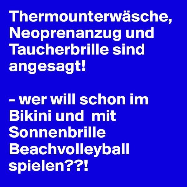 Thermounterwäsche, Neoprenanzug und Taucherbrille sind angesagt!   - wer will schon im Bikini und  mit Sonnenbrille Beachvolleyball spielen??!