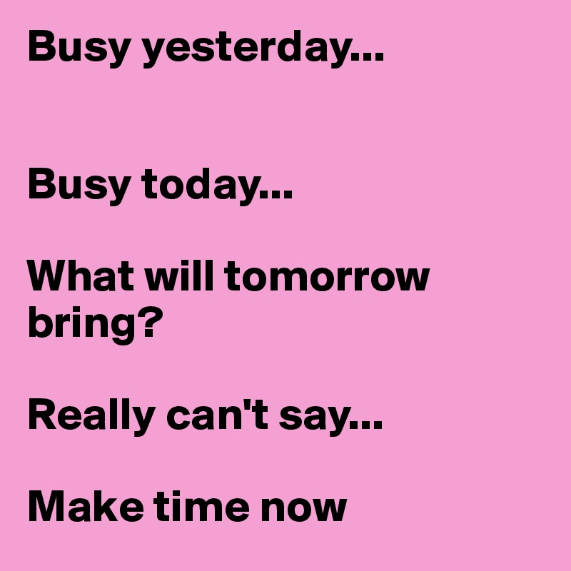 Busy yesterday...   Busy today...  What will tomorrow bring?   Really can't say...   Make time now