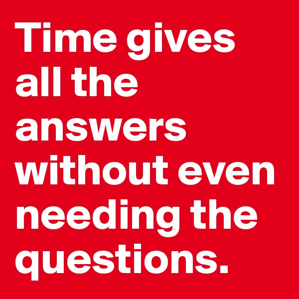 Time gives all the answers without even needing the questions.