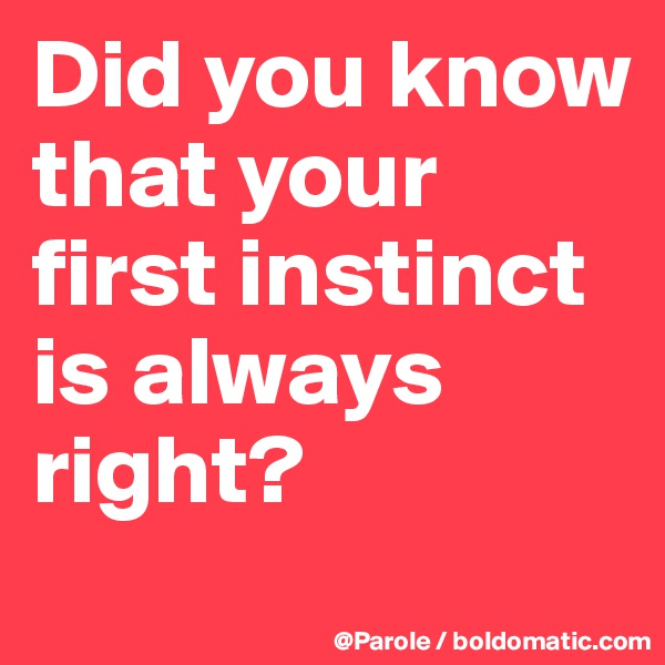 Did you know that your first instinct is always right?