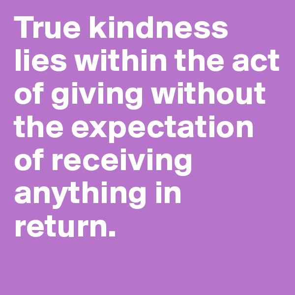 True kindness lies within the act of giving without the expectation of receiving anything in return.