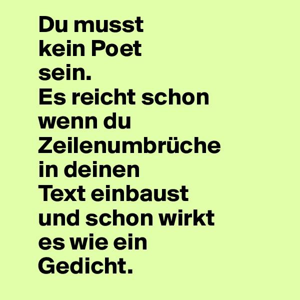Du musst      kein Poet      sein.      Es reicht schon      wenn du      Zeilenumbrüche      in deinen      Text einbaust      und schon wirkt      es wie ein      Gedicht.