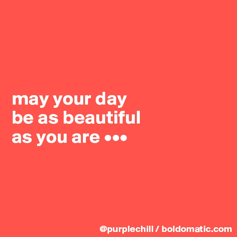 May Your Day Be As Beautiful As You Are Post By Purplechill On