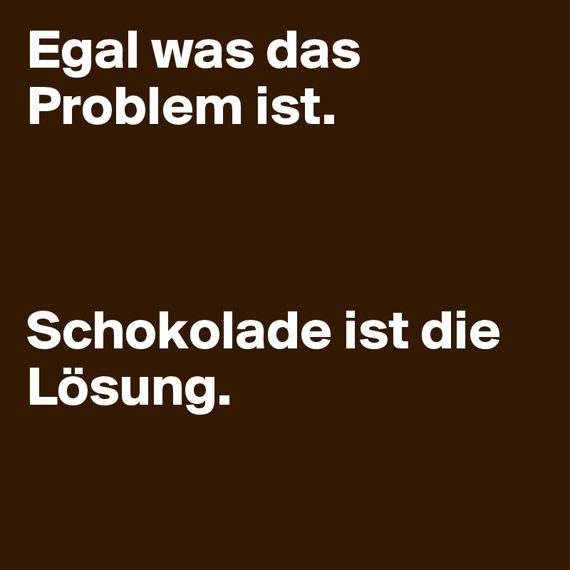 egal was das problem ist schokolade ist die l sung post by endless on boldomatic. Black Bedroom Furniture Sets. Home Design Ideas