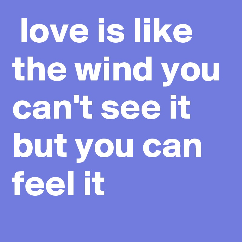 love is like the wind you can't see it but you can feel it