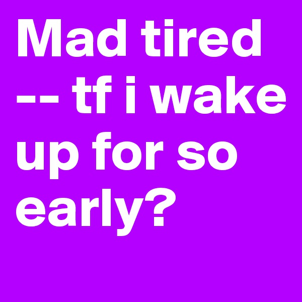 Mad tired -- tf i wake up for so early?