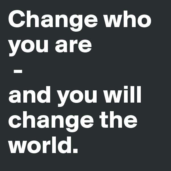 Change who you are  -  and you will change the world.