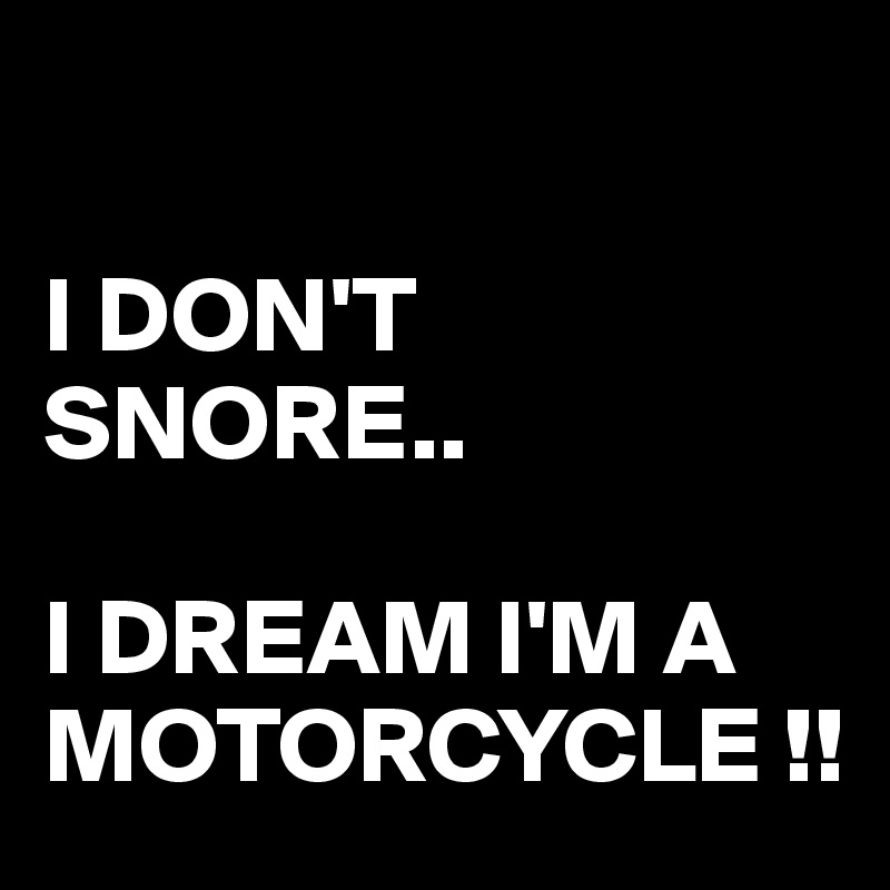 I DON'T SNORE..  I DREAM I'M A MOTORCYCLE !!