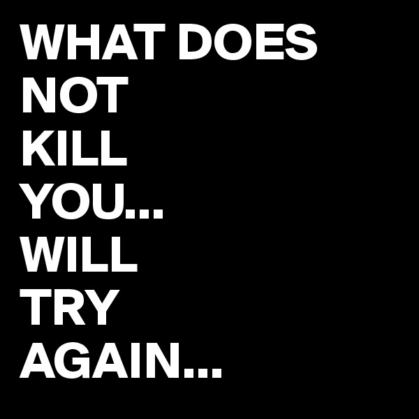 WHAT DOES NOT  KILL YOU... WILL TRY AGAIN...
