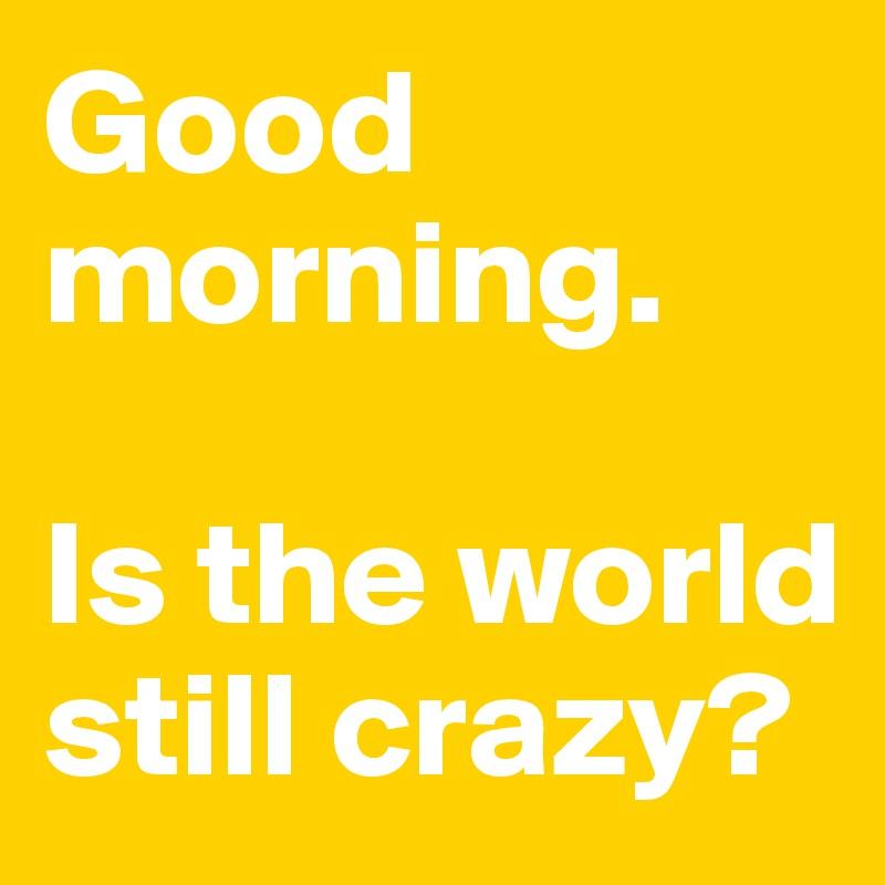 Good morning.   Is the world still crazy?