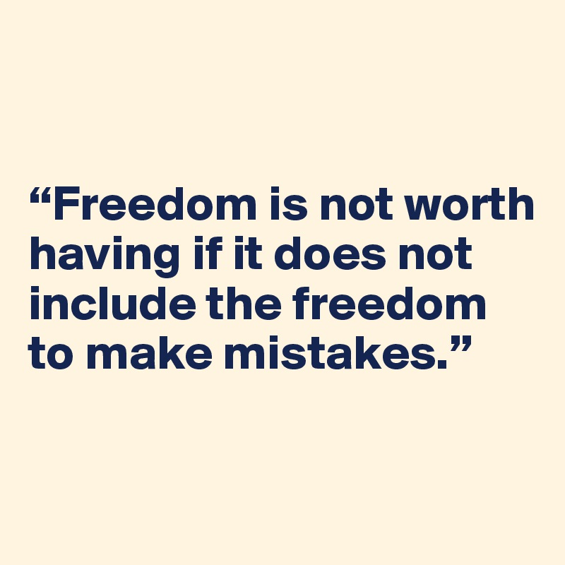 """""""Freedom is not worth having if it does not include the freedom to make mistakes."""""""