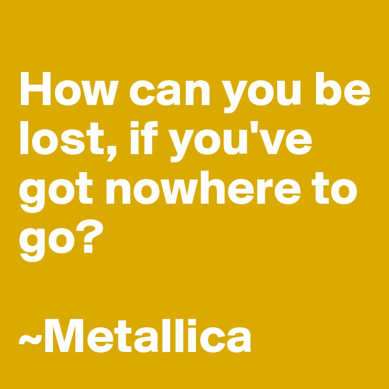 How can you be lost, if you've got nowhere to go?  ~Metallica
