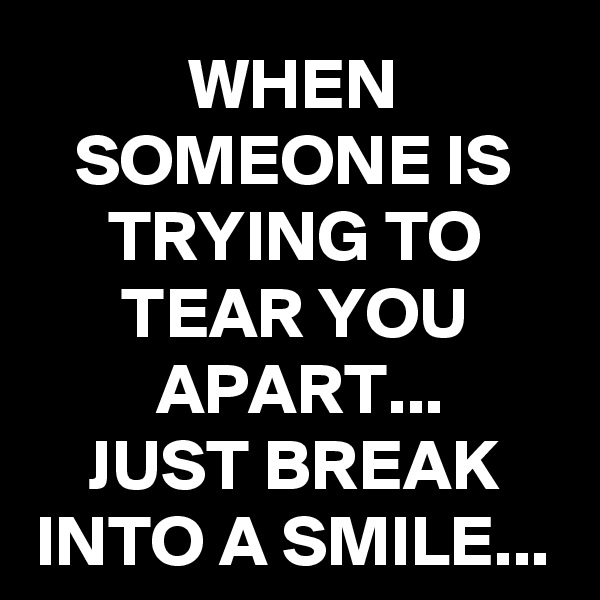 WHEN SOMEONE IS TRYING TO TEAR YOU APART... JUST BREAK INTO A SMILE...