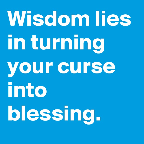 Wisdom lies in turning your curse into blessing.