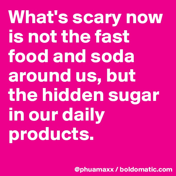 What's scary now is not the fast food and soda around us, but the hidden sugar in our daily products.