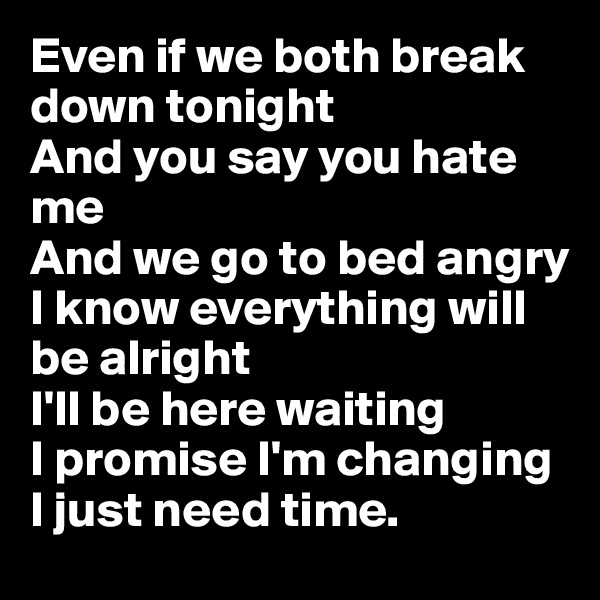 Even if we both break down tonight And you say you hate me And we go to bed angry I know everything will be alright I'll be here waiting I promise I'm changing I just need time.