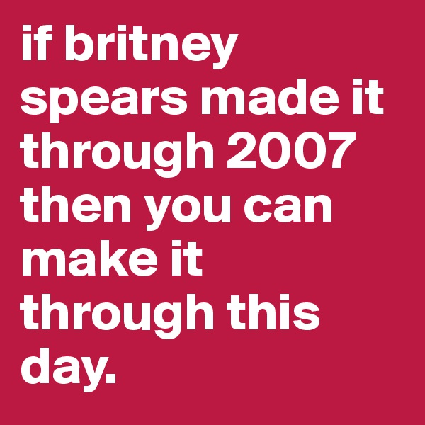 if britney spears made it through 2007 then you can make it through this day.