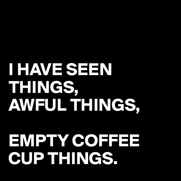 I HAVE SEEN THINGS, AWFUL THINGS,  EMPTY COFFEE CUP THINGS.