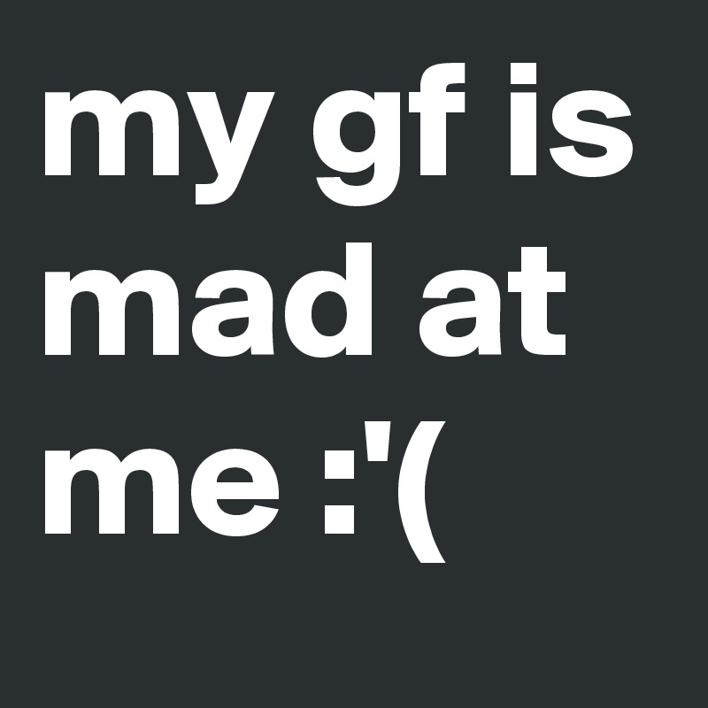 my gf is mad at me :'(