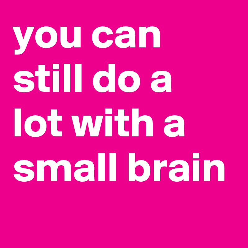 you can still do a lot with a small brain