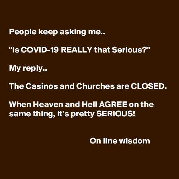 """People keep asking me..  """"Is COVID-19 REALLY that Serious?""""  My reply..   The Casinos and Churches are CLOSED.  When Heaven and Hell AGREE on the same thing, it's pretty SERIOUS!                                                  On line wisdom"""