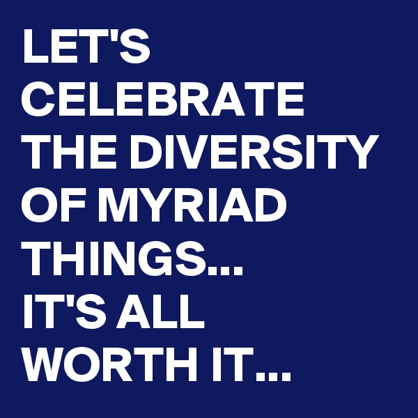 LET'S CELEBRATE THE DIVERSITY OF MYRIAD THINGS... IT'S ALL WORTH IT...