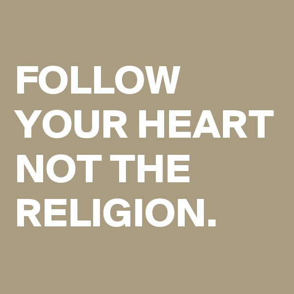 FOLLOW YOUR HEART NOT THE RELIGION.