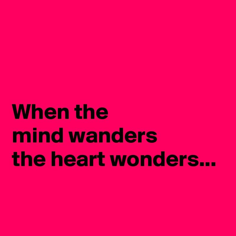 When the  mind wanders  the heart wonders...