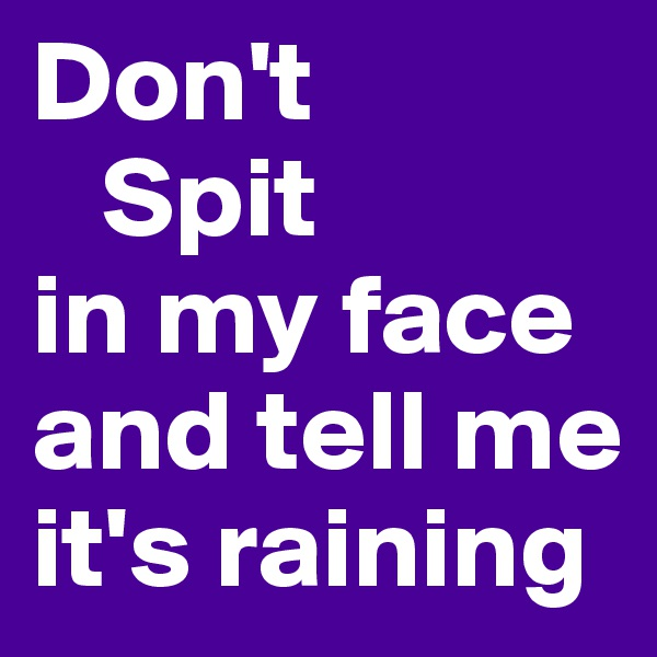 Don't    Spit in my face and tell me  it's raining
