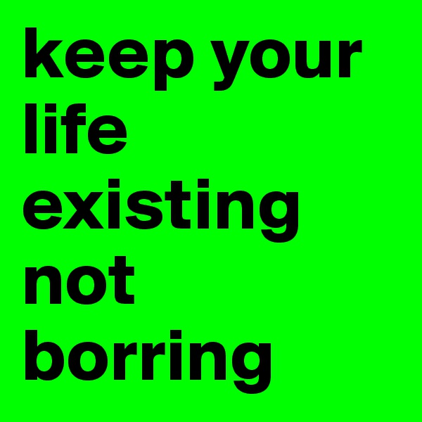 keep your life existing not borring