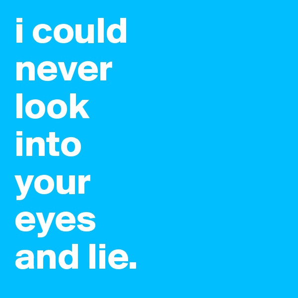 i could  never  look  into  your  eyes  and lie.
