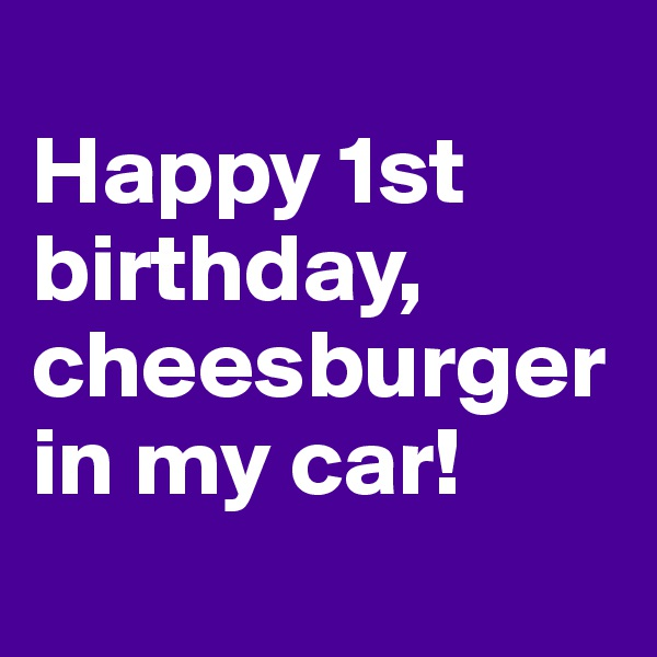 Happy 1st birthday, cheesburger in my car!