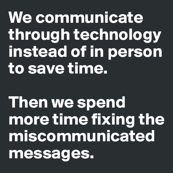 We communicate through technology instead of in person to save time.   Then we spend more time fixing the miscommunicated messages.