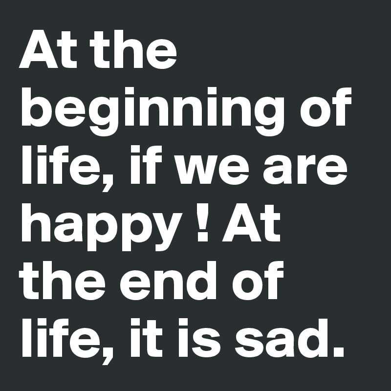 At the beginning of life, if we are happy ! At the end of life, it is sad.