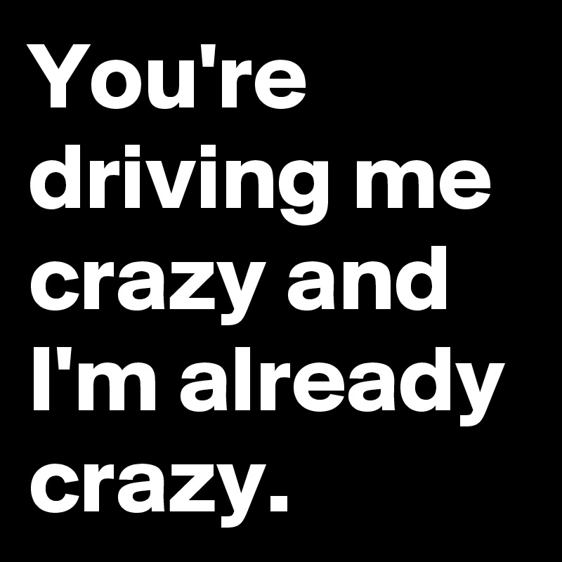 You're driving me crazy and I'm already crazy.
