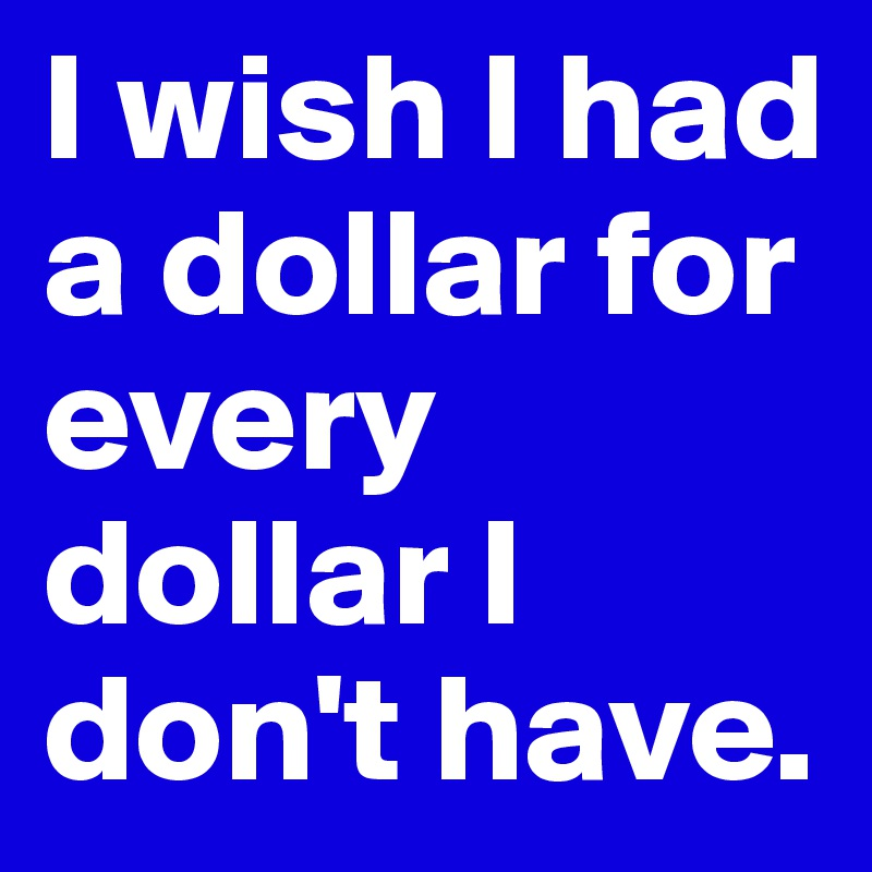 I wish I had a dollar for every dollar I don't have.