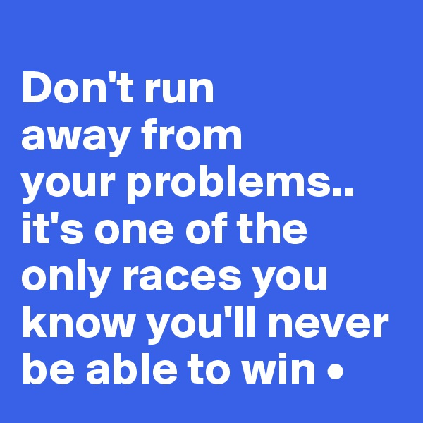 Don't run away from your problems.. it's one of the only races you know you'll never be able to win •