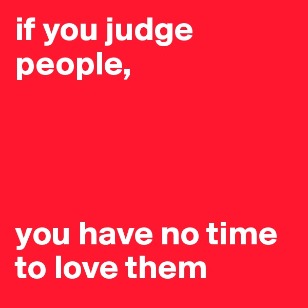 if you judge people,      you have no time to love them