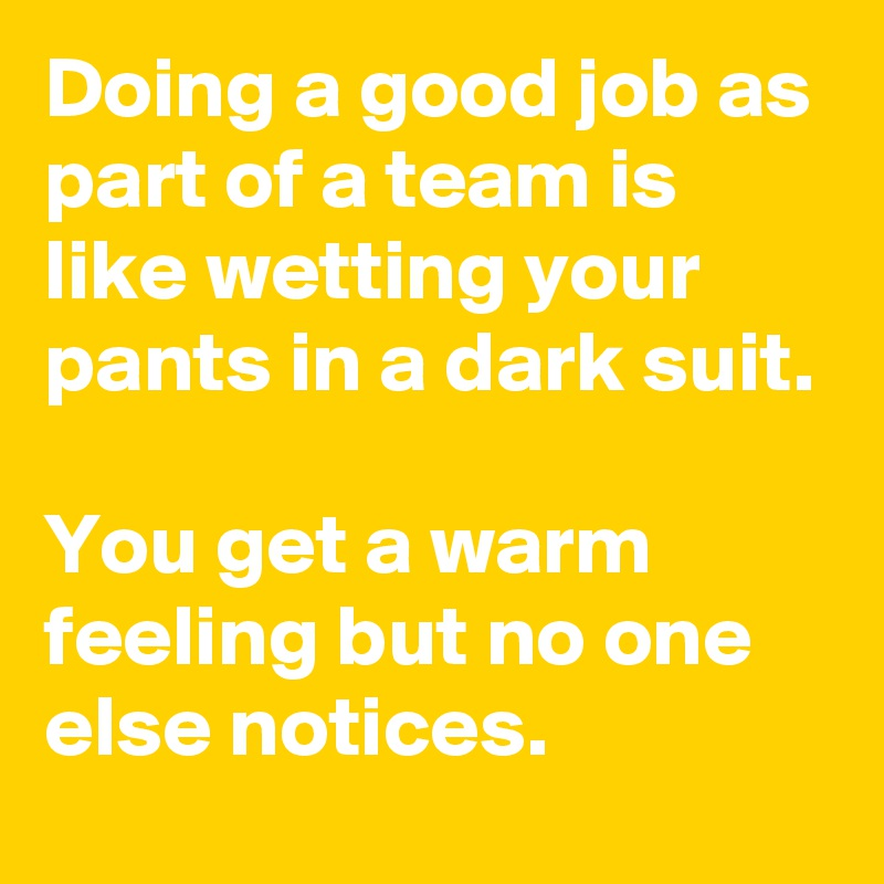 Doing a good job as part of a team is like wetting your pants in a dark suit.  You get a warm feeling but no one else notices.